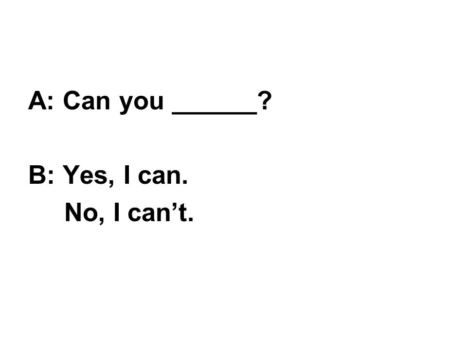 A: Can you ______ B: Yes, I can. No, I can't.