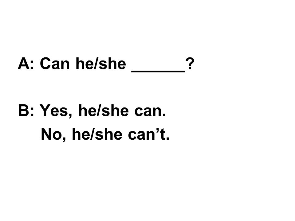 A: Can he/she ______ B: Yes, he/she can. No, he/she can't.