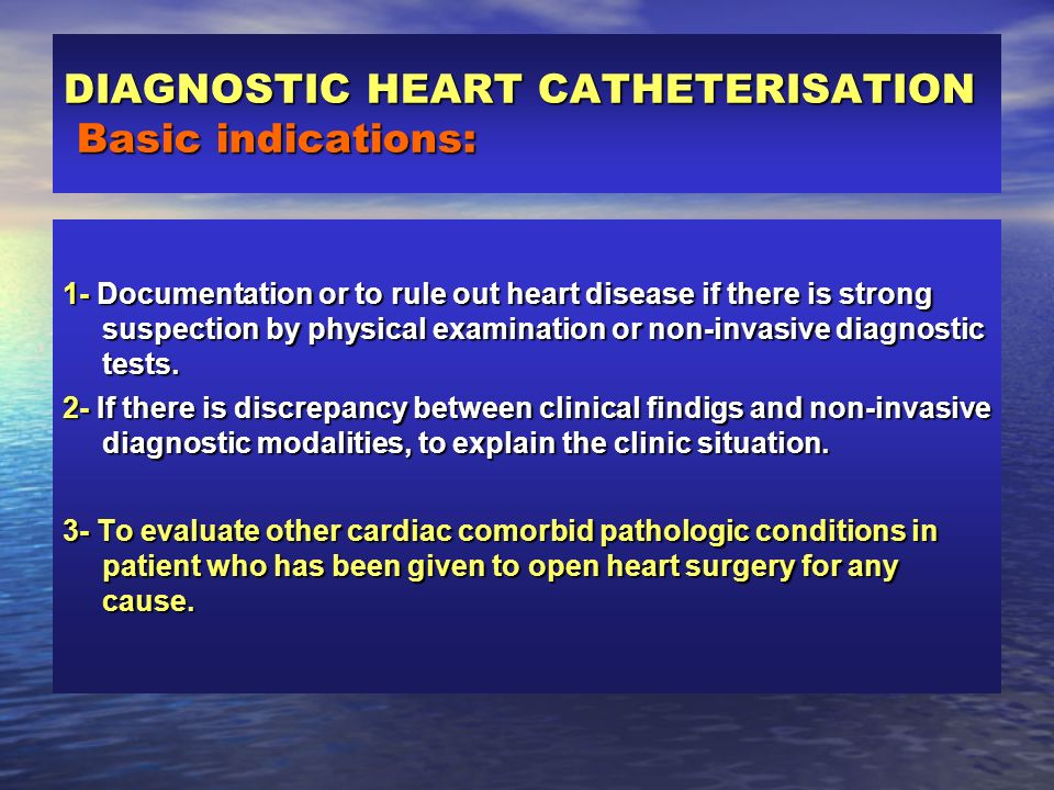 DIAGNOSTIC HEART CATHETERISATION Basic indications: