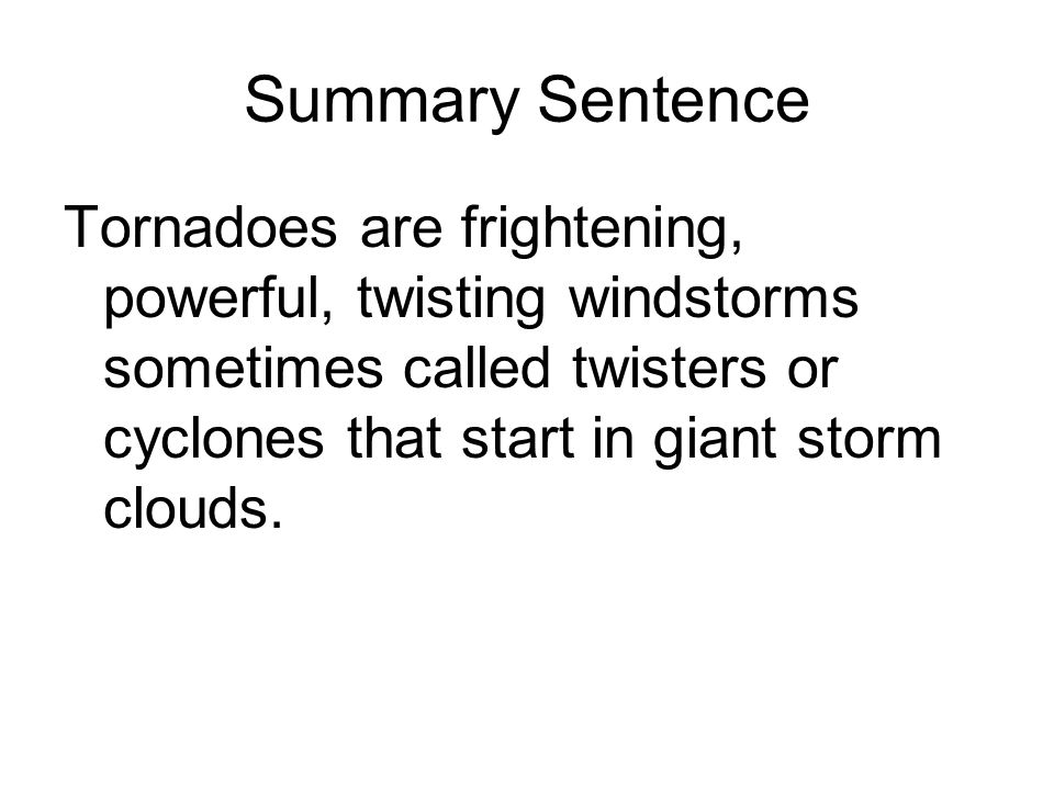 Summary Sentence Tornadoes are frightening, powerful, twisting windstorms sometimes called twisters or cyclones that start in giant storm clouds.