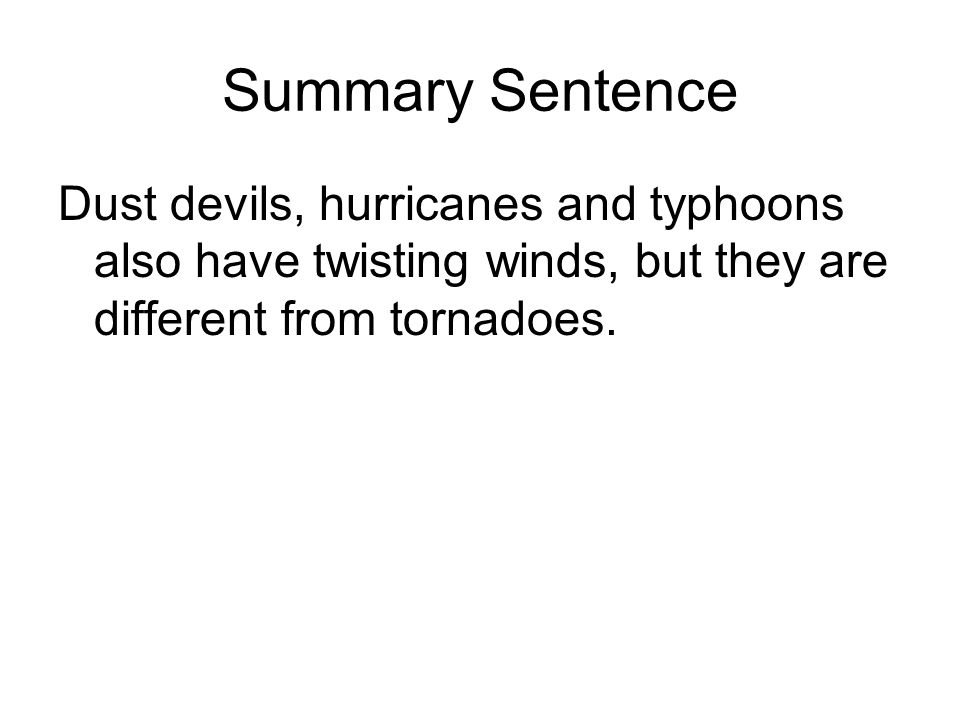 Summary Sentence Dust devils, hurricanes and typhoons also have twisting winds, but they are different from tornadoes.