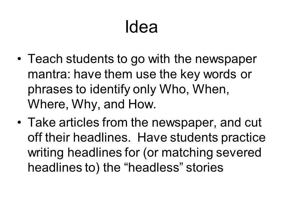 Idea Teach students to go with the newspaper mantra: have them use the key words or phrases to identify only Who, When, Where, Why, and How.