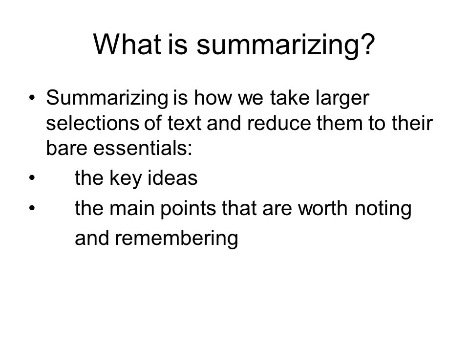 What is summarizing Summarizing is how we take larger selections of text and reduce them to their bare essentials: