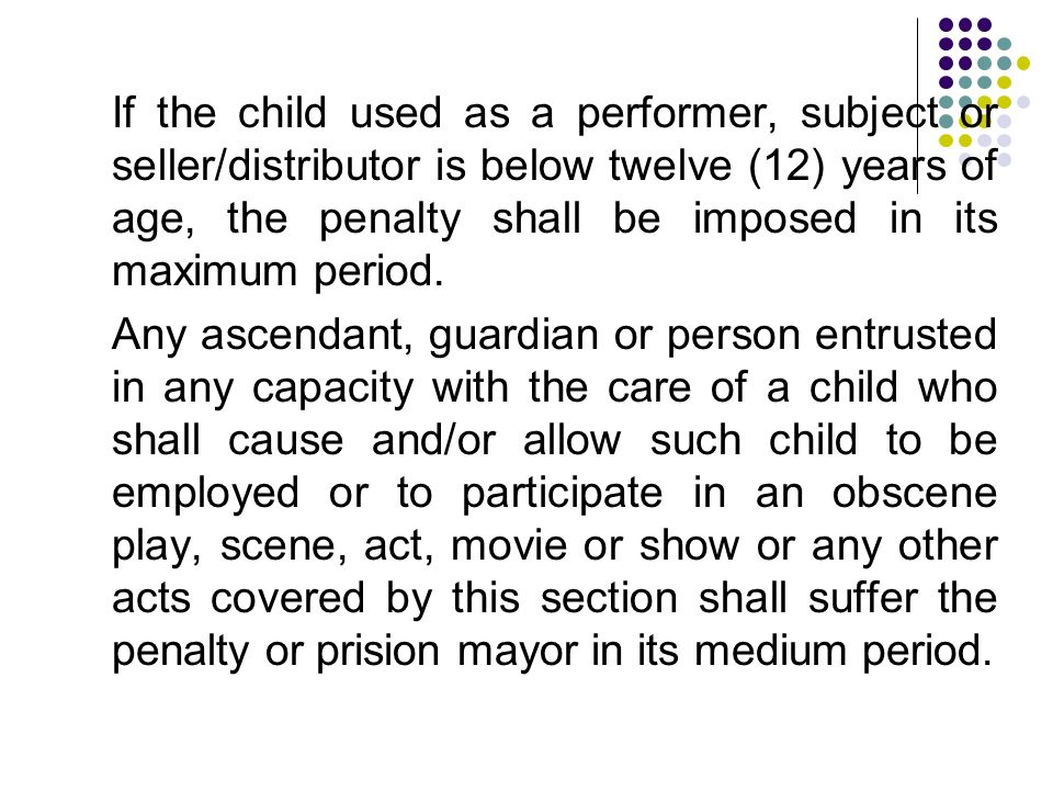 If the child used as a performer, subject or seller/distributor is below twelve (12) years of age, the penalty shall be imposed in its maximum period.