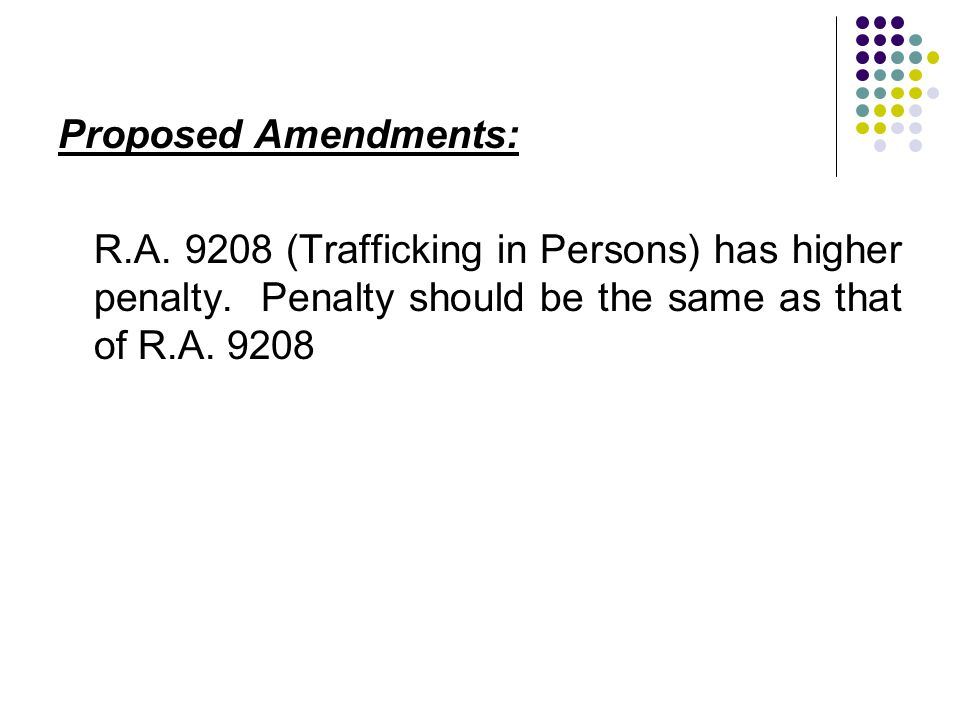 Proposed Amendments: R.A. 9208 (Trafficking in Persons) has higher penalty.