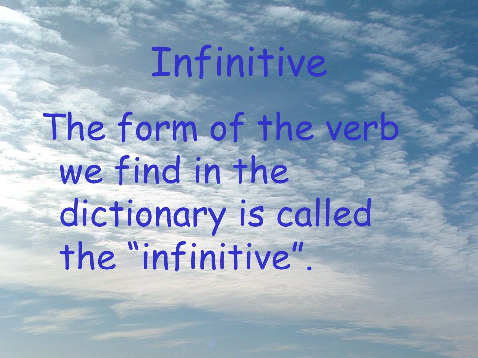 Infinitive The form of the verb we find in the dictionary is called the infinitive .