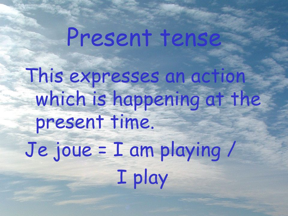 Present tense This expresses an action which is happening at the present time. Je joue = I am playing /