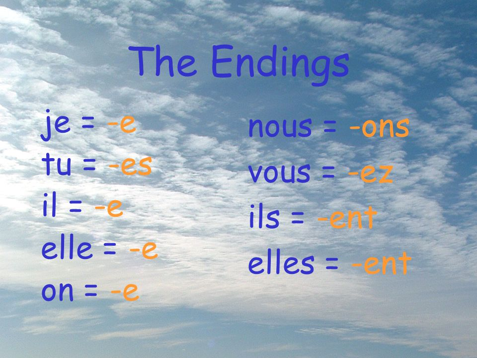 The Endings je = -e tu = -es il = -e elle = -e on = -e nous = -ons