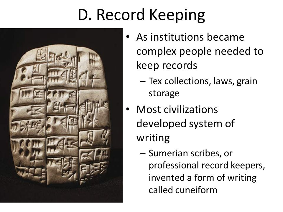 D. Record Keeping As institutions became complex people needed to keep records. Tex collections, laws, grain storage.
