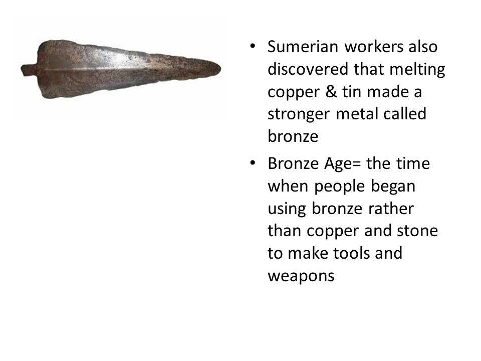 Sumerian workers also discovered that melting copper & tin made a stronger metal called bronze