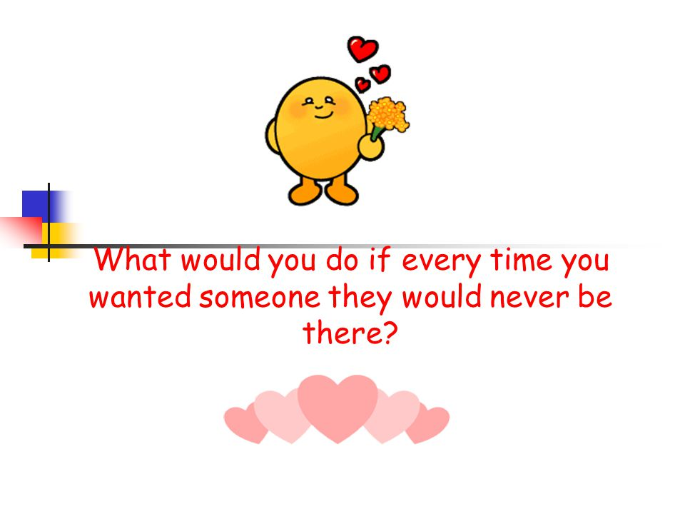 What would you do if every time you wanted someone they would never be there