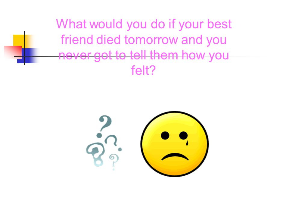 What would you do if your best friend died tomorrow and you never got to tell them how you felt