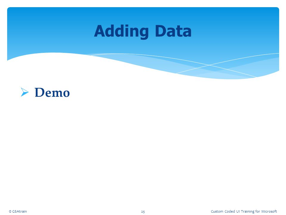Adding Data Demo Coded UI Testing October, 2012 © GSAtrain