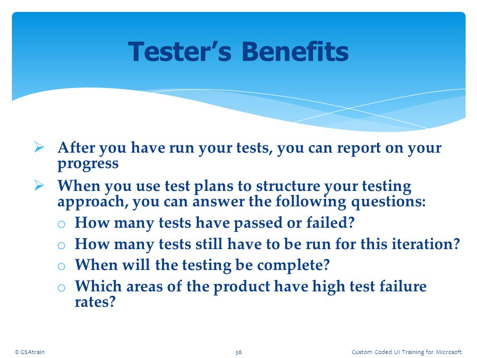 Coded UI Testing October, 2012. Tester's Benefits. After you have run your tests, you can report on your progress.