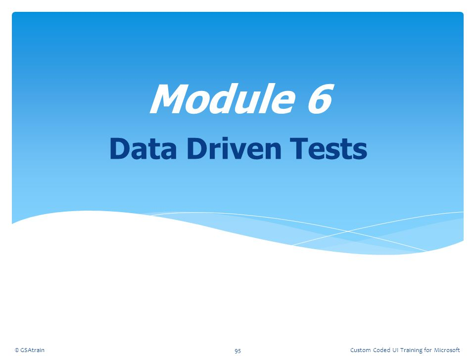 Module 6 Data Driven Tests Coded UI Testing October, 2012 © GSAtrain