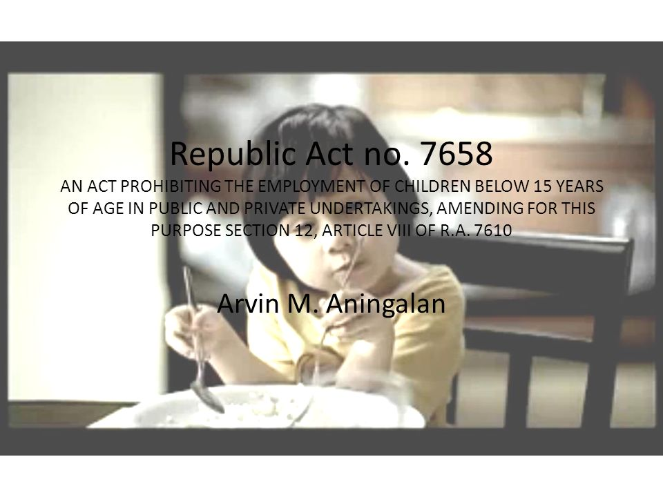 Republic Act no. 7658 AN ACT PROHIBITING THE EMPLOYMENT OF CHILDREN BELOW 15 YEARS OF AGE IN PUBLIC AND PRIVATE UNDERTAKINGS, AMENDING FOR THIS PURPOSE SECTION 12, ARTICLE VIII OF R.A. 7610