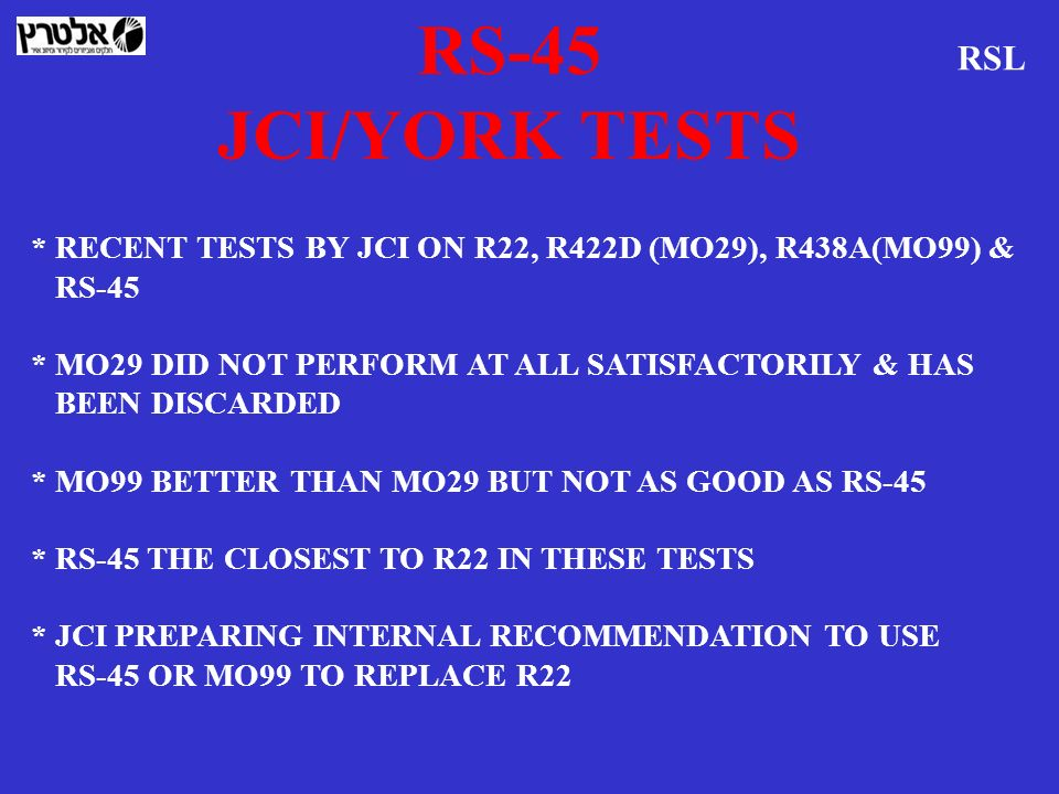 RS-45 JCI/YORK TESTS. RSL. * RECENT TESTS BY JCI ON R22, R422D (MO29), R438A(MO99) & RS-45. * MO29 DID NOT PERFORM AT ALL SATISFACTORILY & HAS.