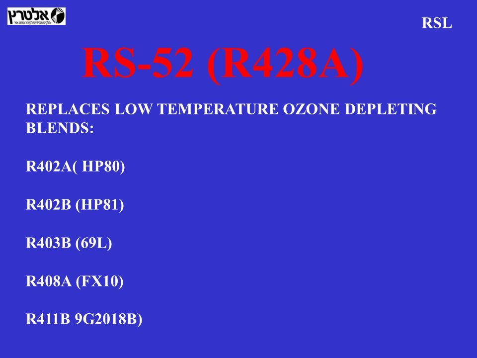 RS-52 (R428A) RSL REPLACES LOW TEMPERATURE OZONE DEPLETING BLENDS: