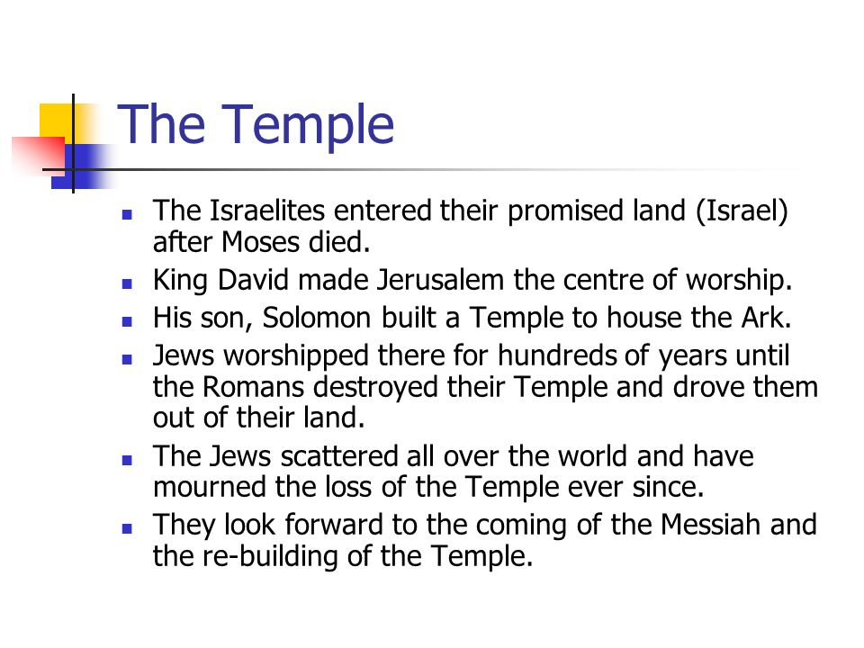 The Temple The Israelites entered their promised land (Israel) after Moses died. King David made Jerusalem the centre of worship.