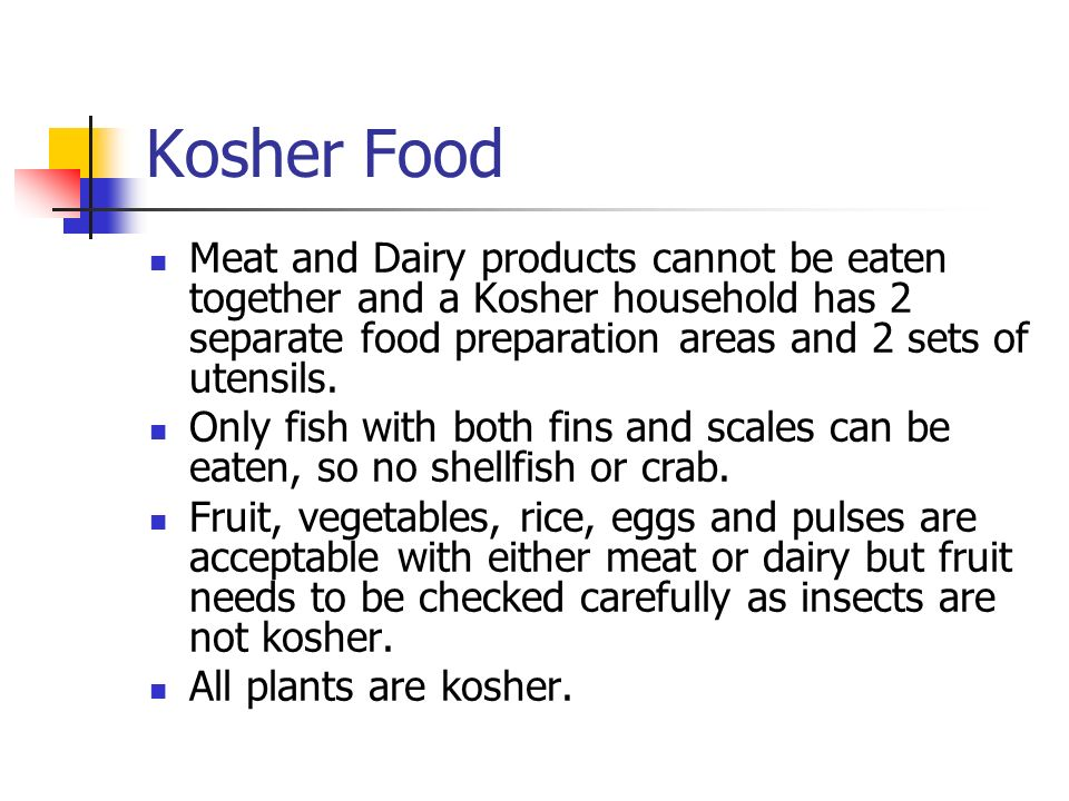 Kosher Food Meat and Dairy products cannot be eaten together and a Kosher household has 2 separate food preparation areas and 2 sets of utensils.