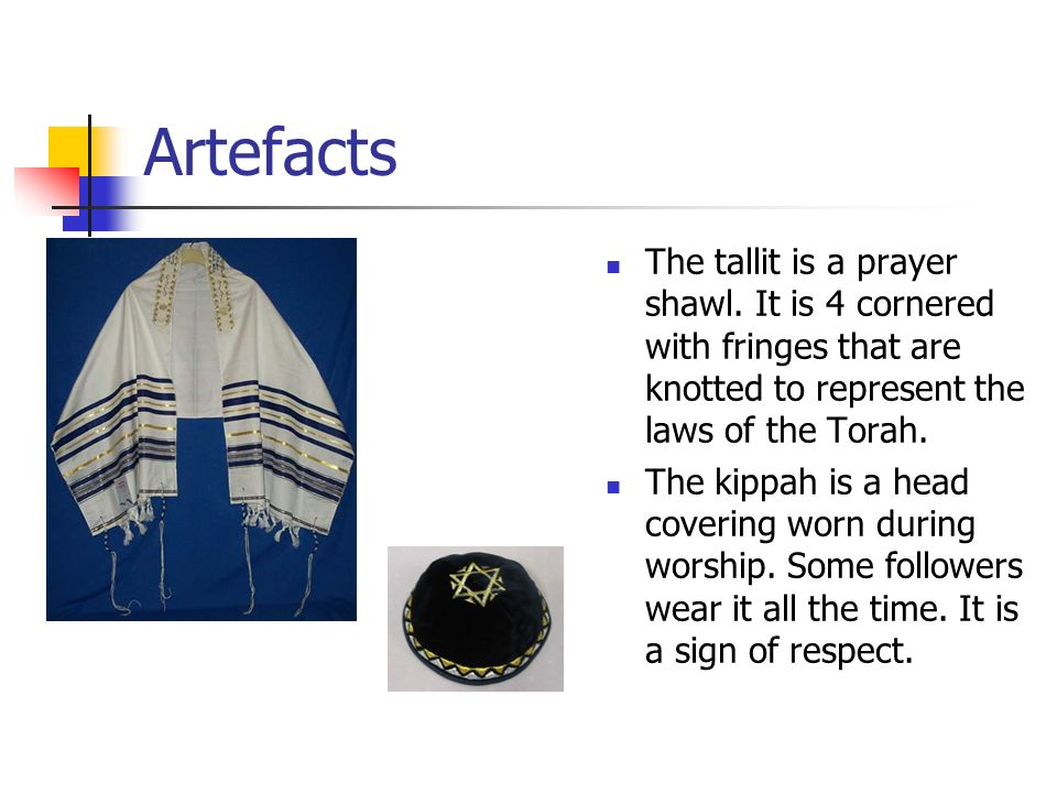 Artefacts The tallit is a prayer shawl. It is 4 cornered with fringes that are knotted to represent the laws of the Torah.