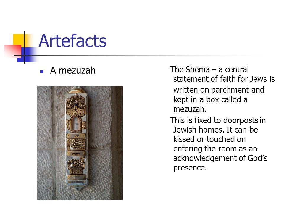 Artefacts A mezuzah. The Shema – a central statement of faith for Jews is written on parchment and kept in a box called a mezuzah.