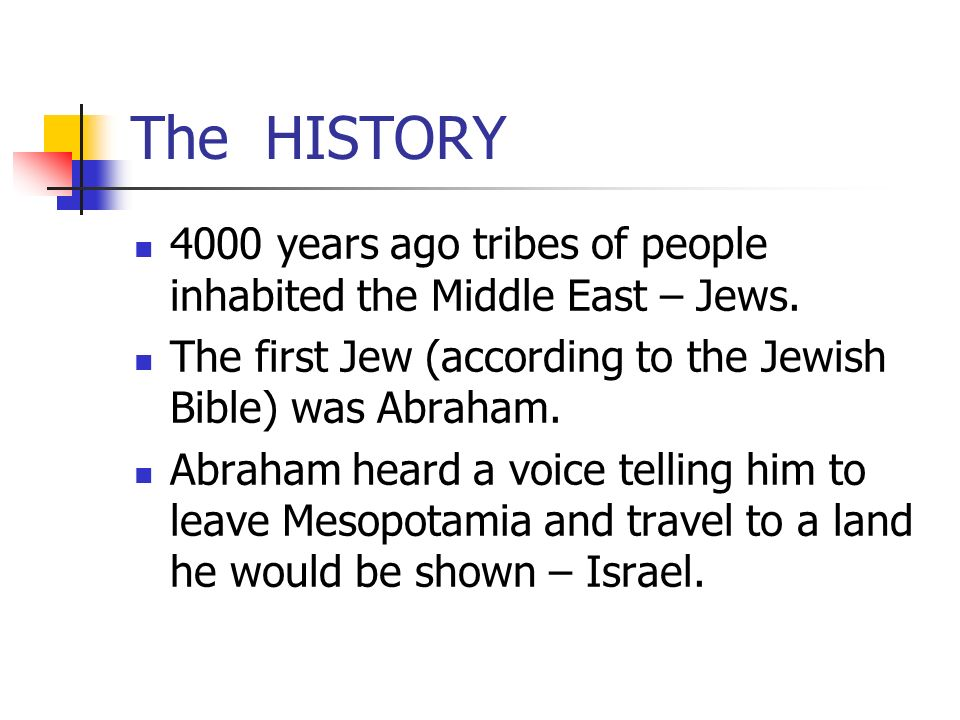 The HISTORY 4000 years ago tribes of people inhabited the Middle East – Jews. The first Jew (according to the Jewish Bible) was Abraham.