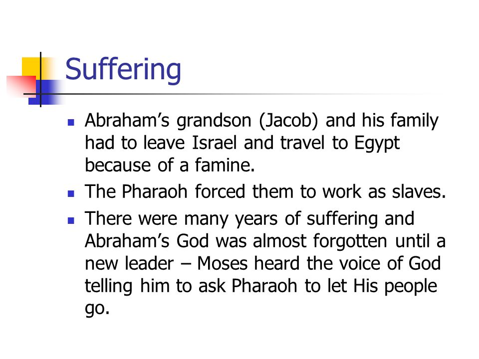 Suffering Abraham's grandson (Jacob) and his family had to leave Israel and travel to Egypt because of a famine.