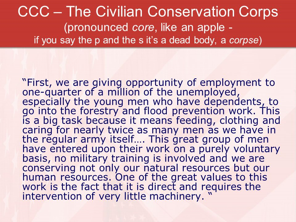 CCC – The Civilian Conservation Corps (pronounced core, like an apple - if you say the p and the s it's a dead body, a corpse)