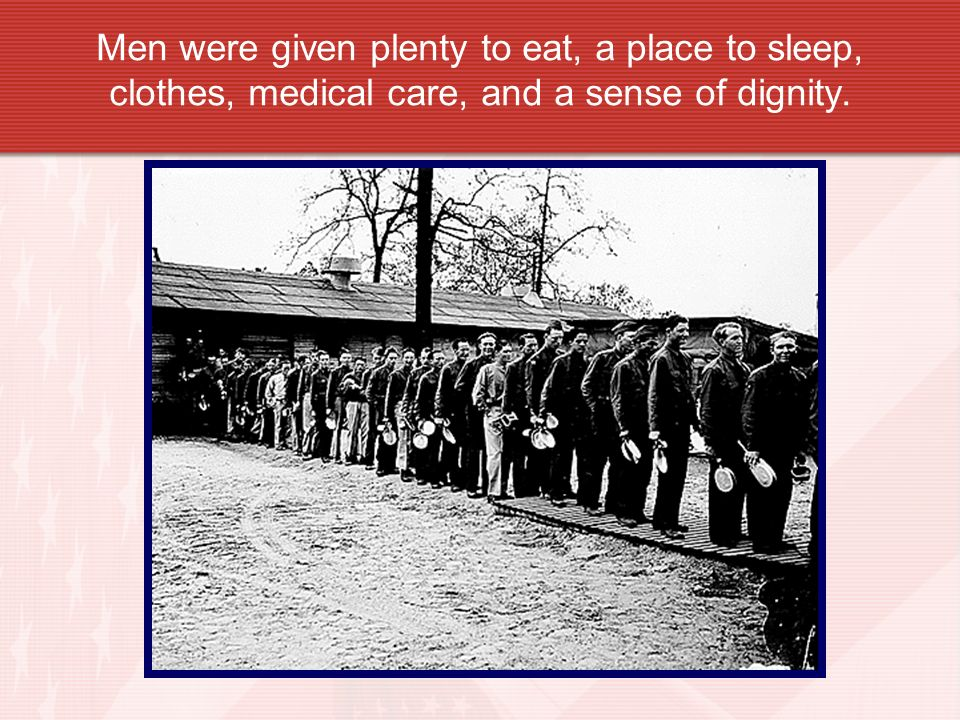 Men were given plenty to eat, a place to sleep, clothes, medical care, and a sense of dignity.
