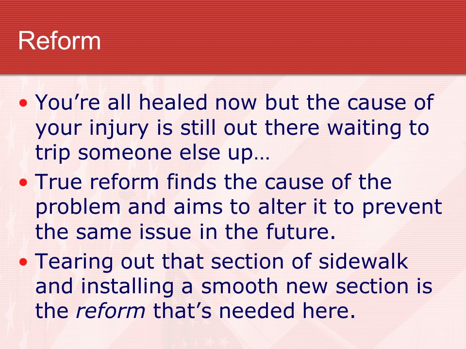 Reform You're all healed now but the cause of your injury is still out there waiting to trip someone else up…