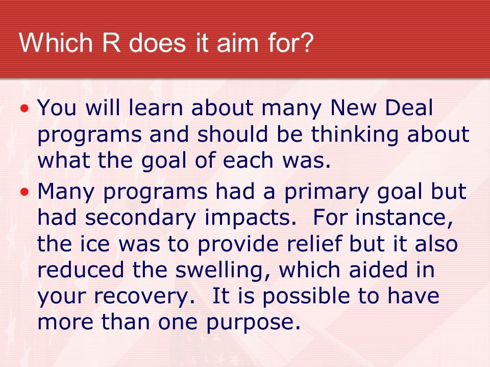 Which R does it aim for You will learn about many New Deal programs and should be thinking about what the goal of each was.