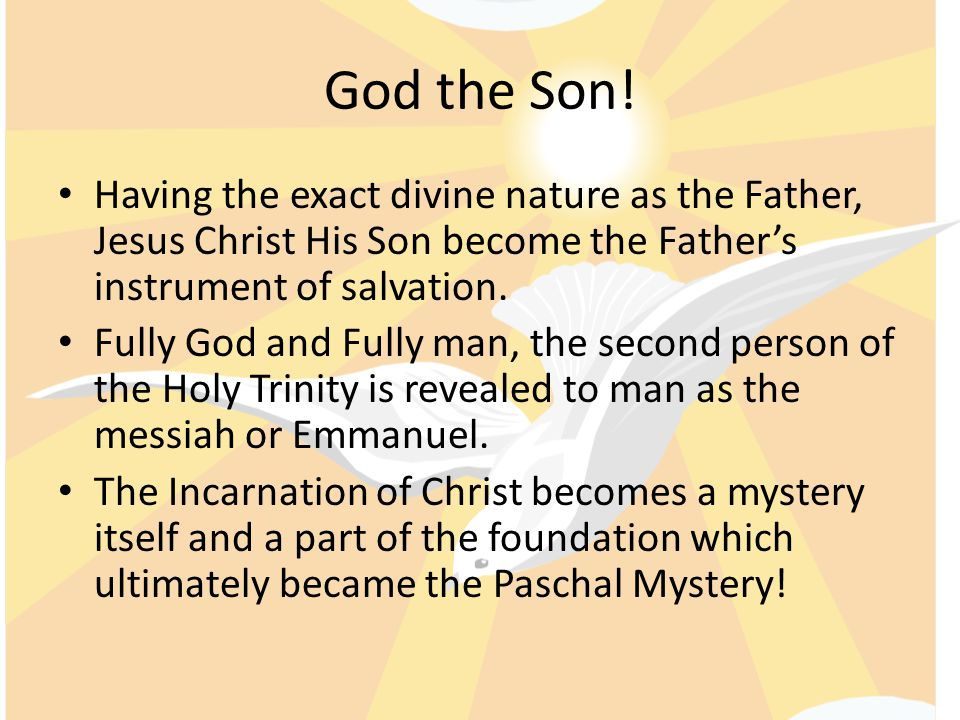 God the Son! Having the exact divine nature as the Father, Jesus Christ His Son become the Father's instrument of salvation.