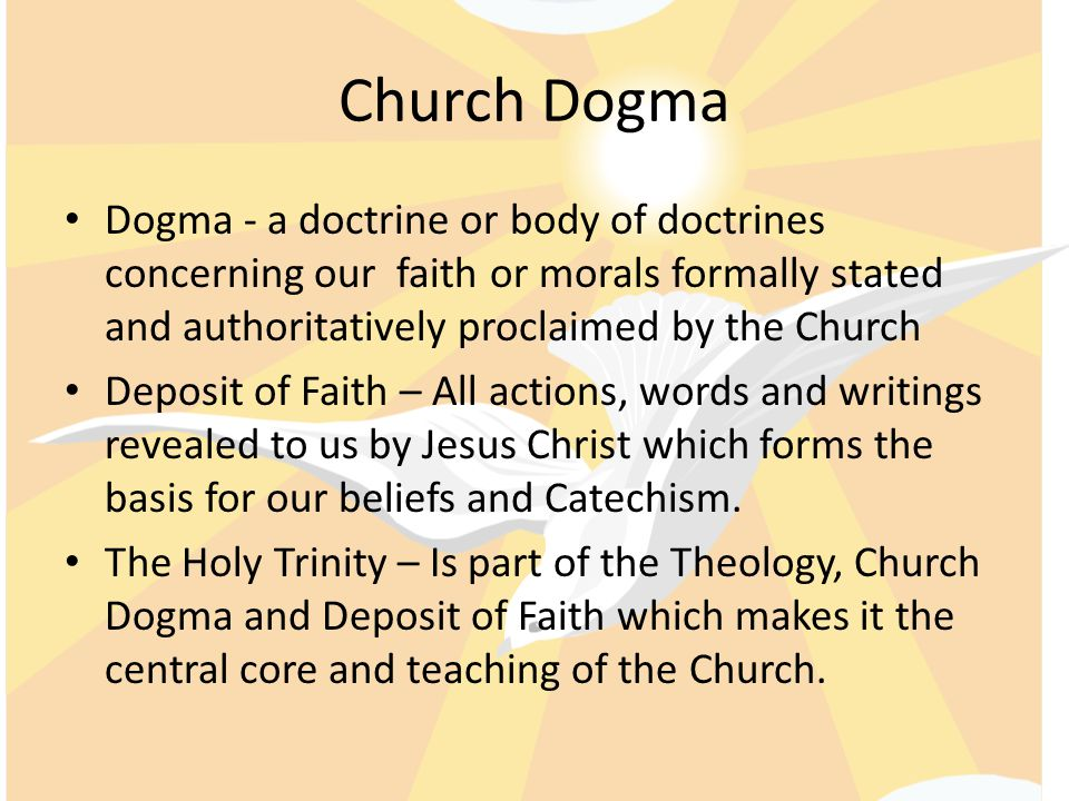 Church Dogma Dogma - a doctrine or body of doctrines concerning our faith or morals formally stated and authoritatively proclaimed by the Church.