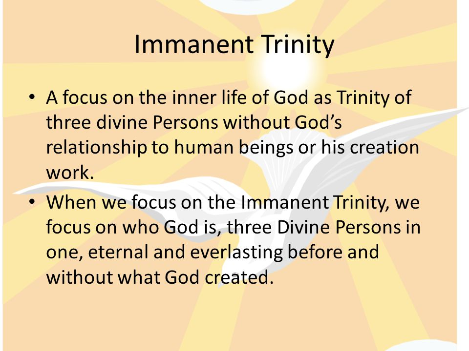 Immanent Trinity A focus on the inner life of God as Trinity of three divine Persons without God's relationship to human beings or his creation work.