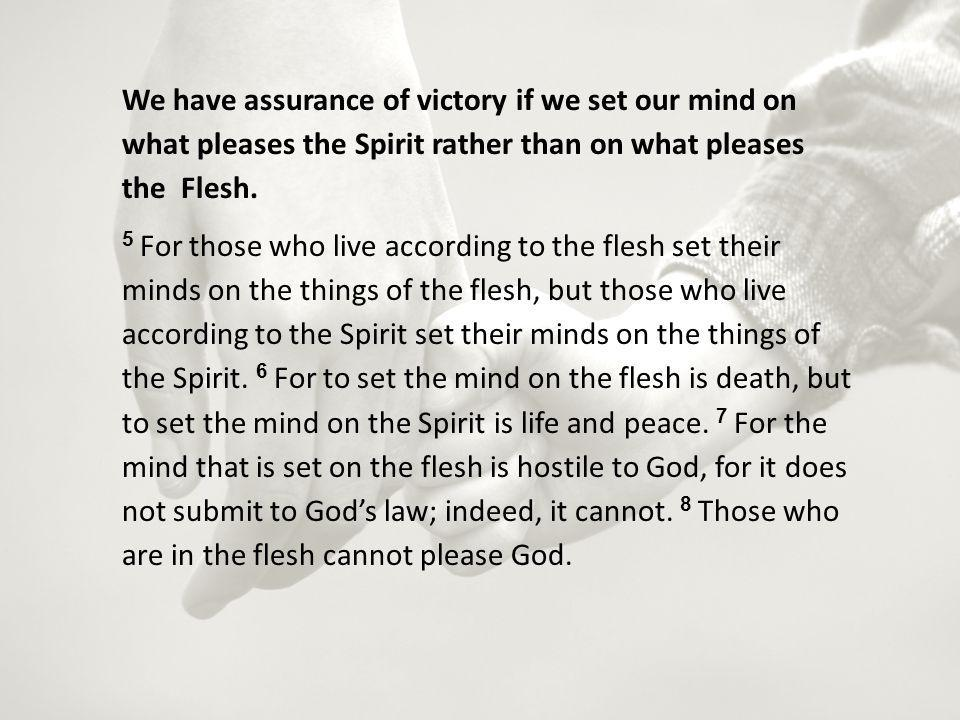 We have assurance of victory if we set our mind on what pleases the Spirit rather than on what pleases the Flesh.