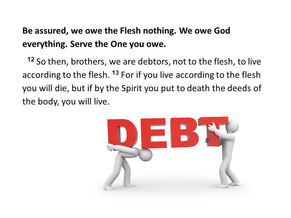 Be assured, we owe the Flesh nothing. We owe God everything
