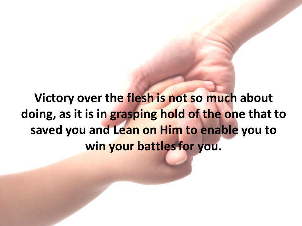 Victory over the flesh is not so much about doing, as it is in grasping hold of the one that to saved you and Lean on Him to enable you to win your battles for you.