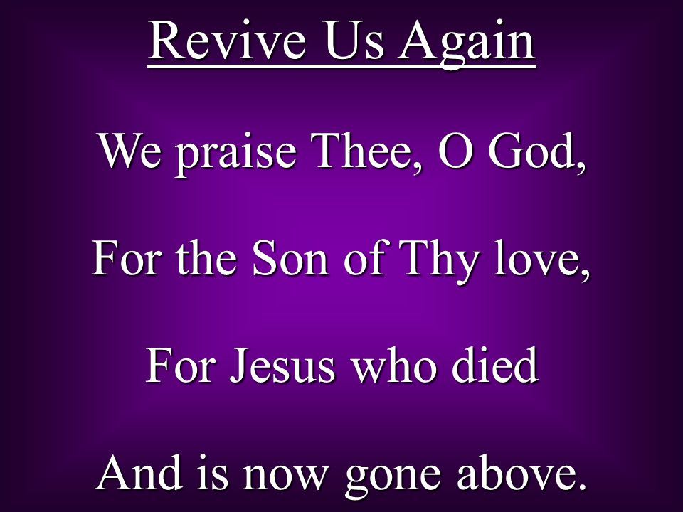 Revive Us Again We praise Thee, O God, For the Son of Thy love,