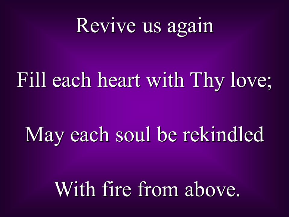 Fill each heart with Thy love; May each soul be rekindled