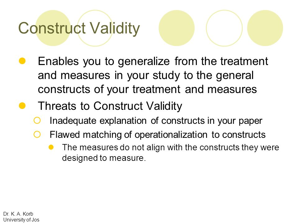Construct Validity Enables you to generalize from the treatment and measures in your study to the general constructs of your treatment and measures.