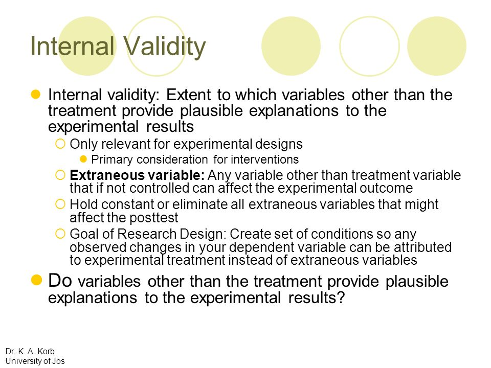 Internal Validity Internal validity: Extent to which variables other than the treatment provide plausible explanations to the experimental results.