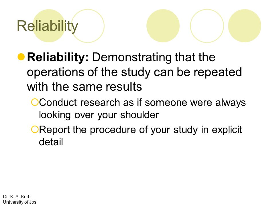Reliability Reliability: Demonstrating that the operations of the study can be repeated with the same results.