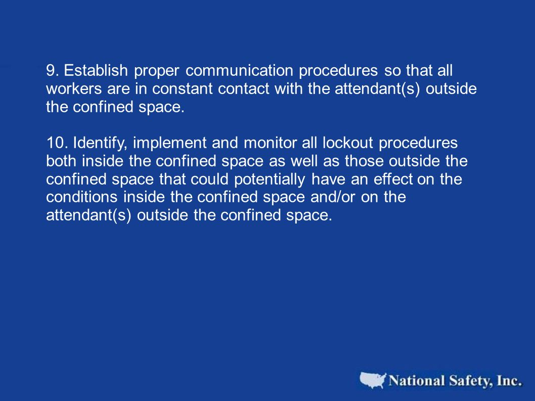 9. Establish proper communication procedures so that all workers are in constant contact with the attendant(s) outside the confined space.
