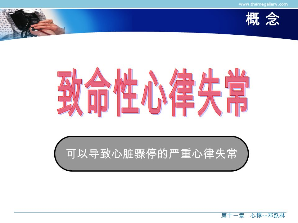 www.themegallery.com 概 念 致命性心律失常 可以导致心脏骤停的严重心律失常 第十一章 心悸--邓跃林