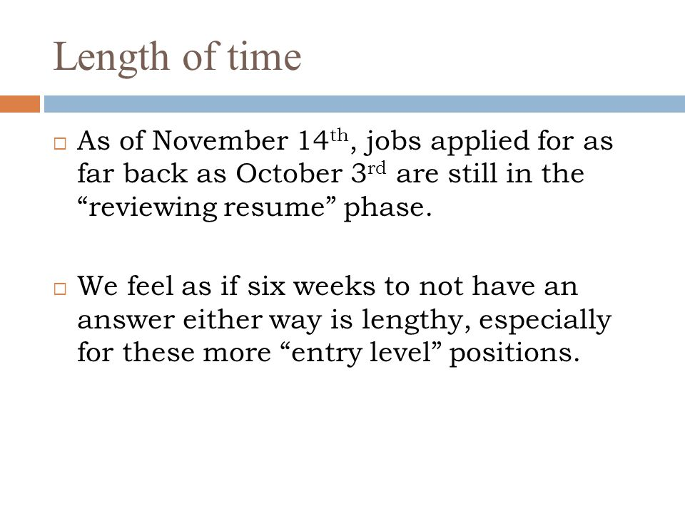 Length of time As of November 14th, jobs applied for as far back as October 3rd are still in the reviewing resume phase.