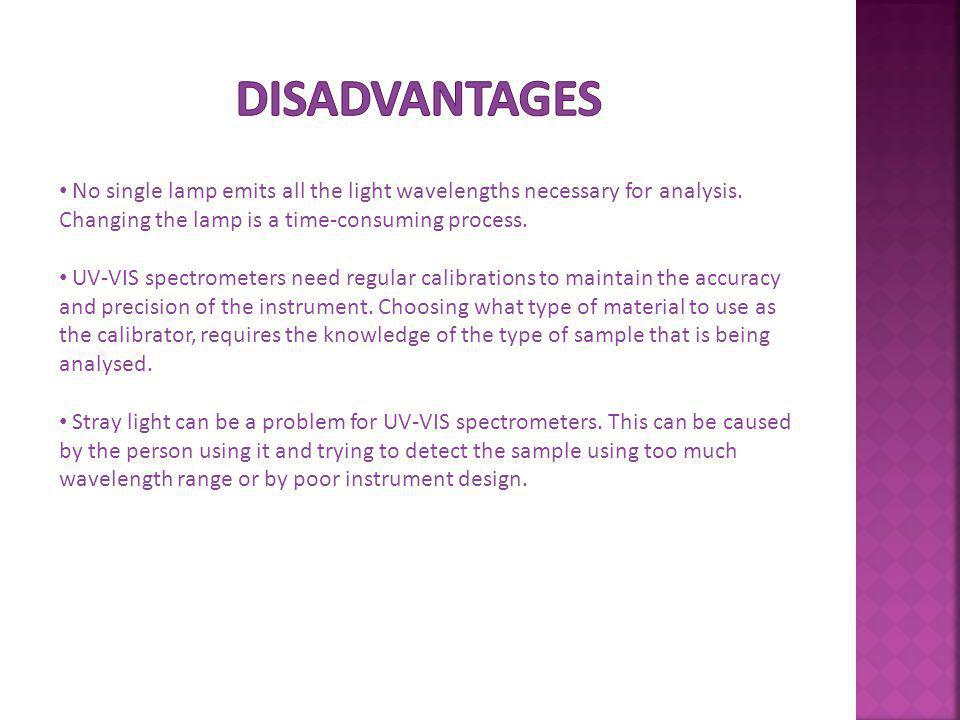Disadvantages No single lamp emits all the light wavelengths necessary for analysis. Changing the lamp is a time-consuming process.