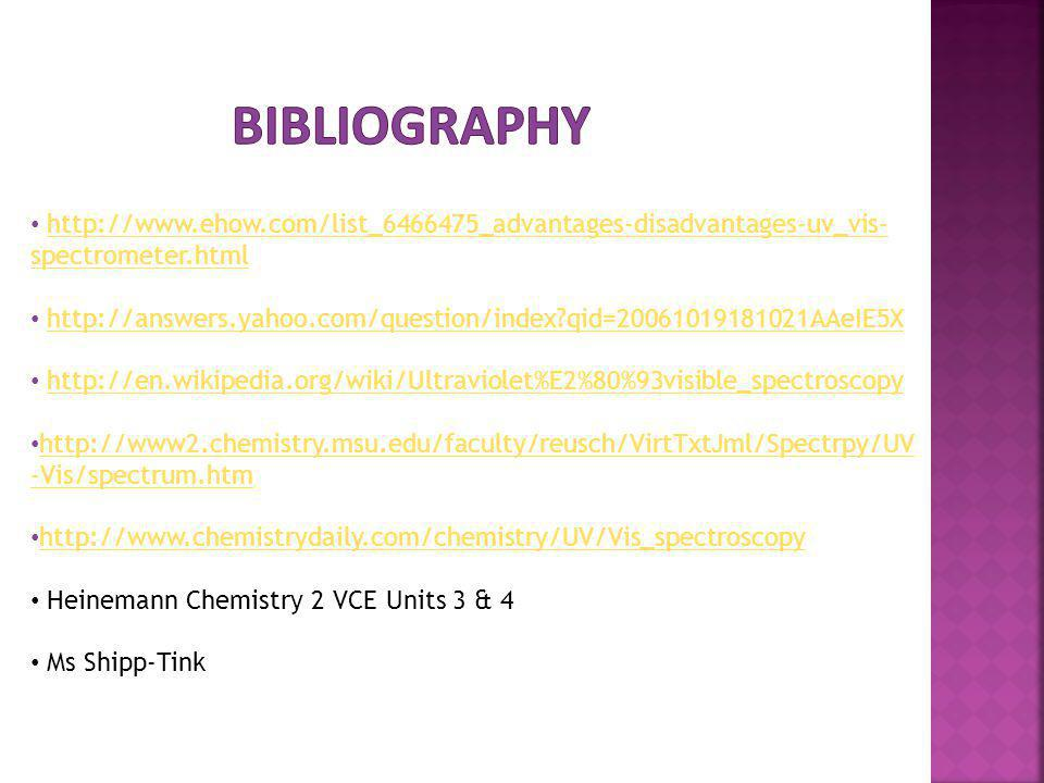 BIBLIOGRAPHY http://www.ehow.com/list_6466475_advantages-disadvantages-uv_vis-spectrometer.html.