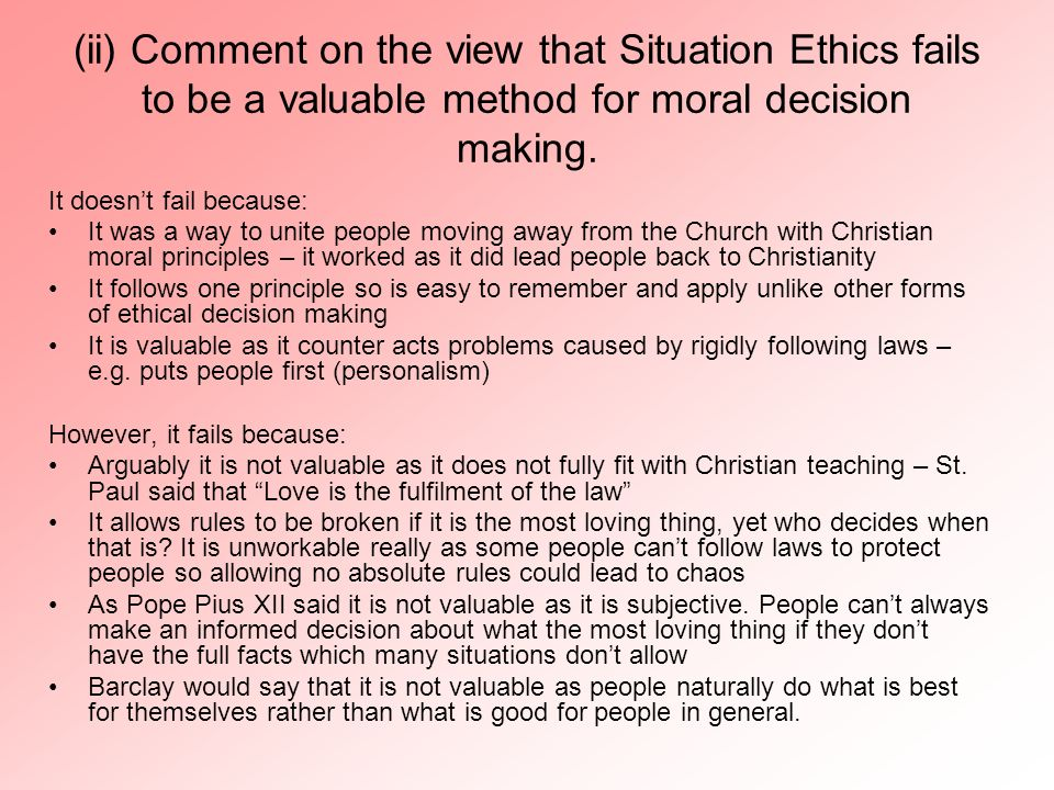 (ii) Comment on the view that Situation Ethics fails to be a valuable method for moral decision making.