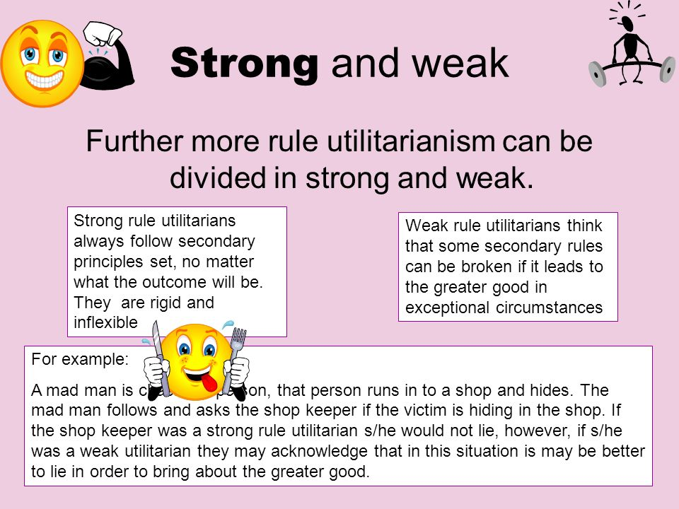 Further more rule utilitarianism can be divided in strong and weak.